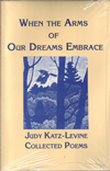 When the Arms Of Our Dreams Embrace Collected Poems by Judy Katz-Levine